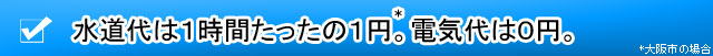 水道代は1時間たったの1円*。電気代は0円。